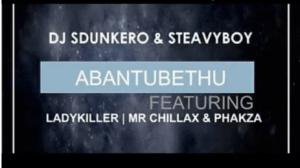 DJ Sdunkero X DJ Steavy Boy - Abantu Bethu ft. Lady Killer, Mr Chillax & Phakza